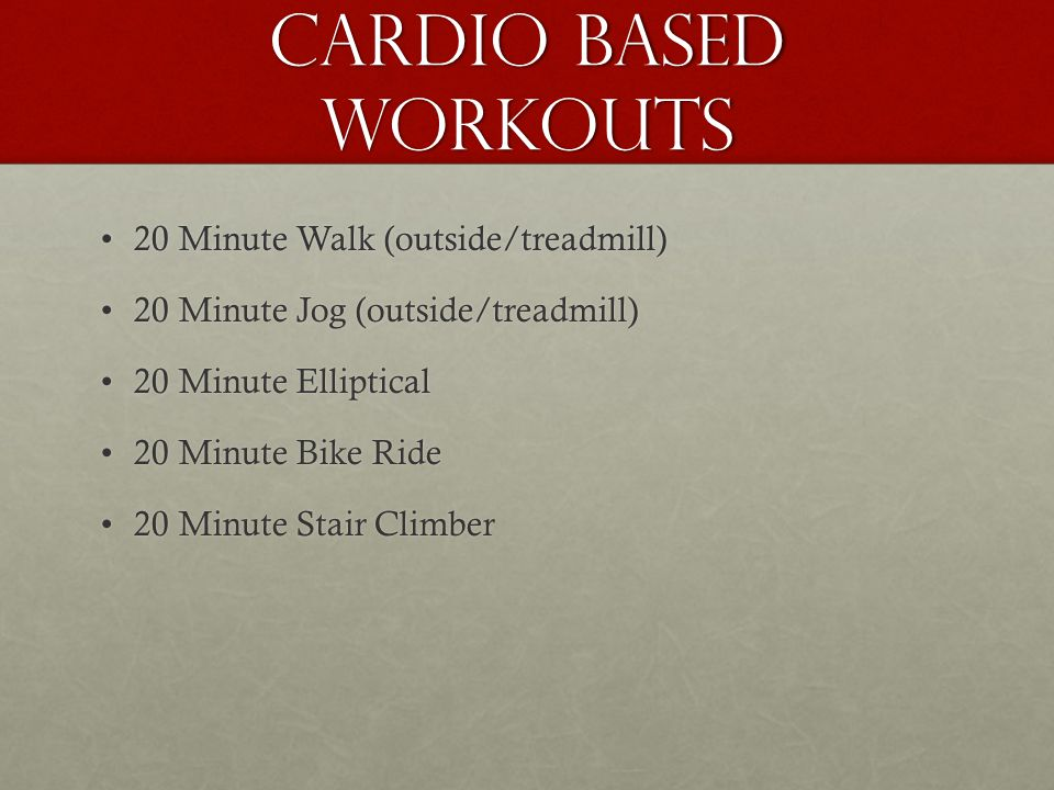 Cardio Based Workouts 20 Minute Walk (outside/treadmill)20 Minute Walk (outside/treadmill) 20 Minute Jog (outside/treadmill)20 Minute Jog (outside/treadmill) 20 Minute Elliptical20 Minute Elliptical 20 Minute Bike Ride20 Minute Bike Ride 20 Minute Stair Climber20 Minute Stair Climber