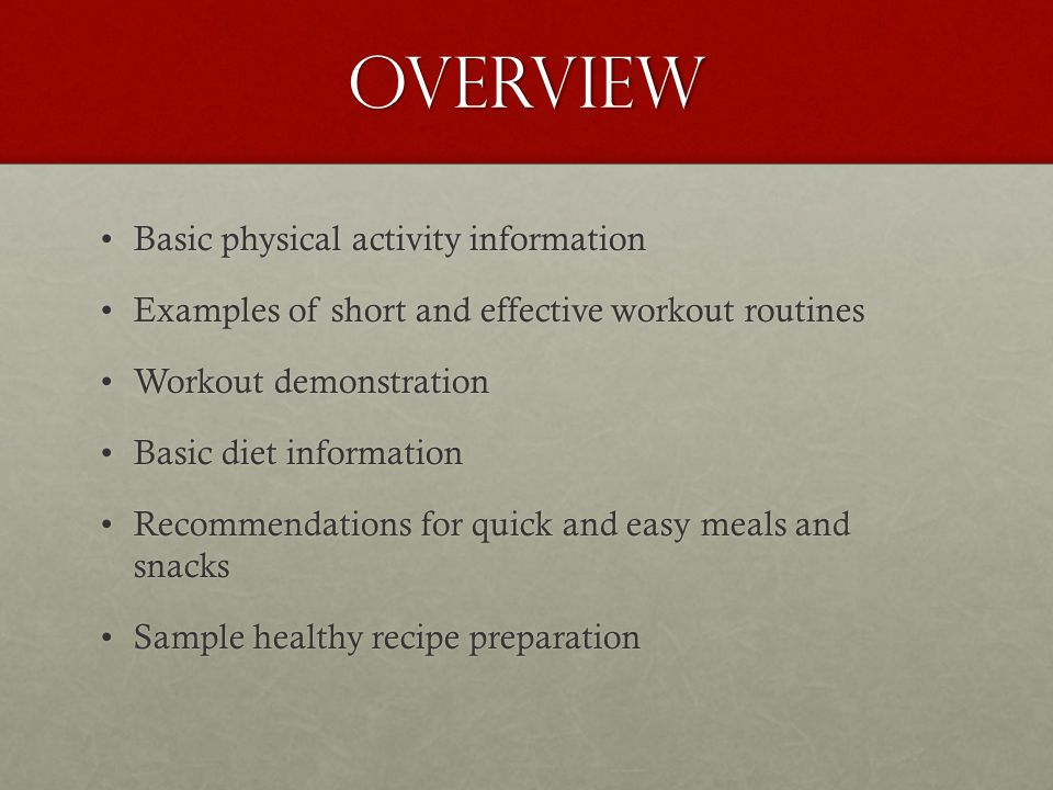 OVERVIEW Basic physical activity informationBasic physical activity information Examples of short and effective workout routinesExamples of short and effective workout routines Workout demonstrationWorkout demonstration Basic diet informationBasic diet information Recommendations for quick and easy meals and snacksRecommendations for quick and easy meals and snacks Sample healthy recipe preparationSample healthy recipe preparation