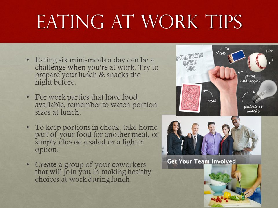 Eating at Work tips Eating six mini-meals a day can be a challenge when you're at work. Try to prepare your lunch & snacks the night before. For work