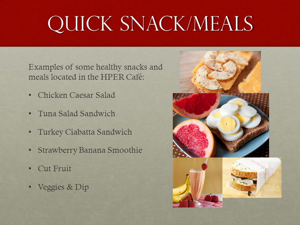Quick Snack/meals Examples of some healthy snacks and meals located in the HPER Café: Chicken Caesar Salad Tuna Salad Sandwich Turkey Ciabatta Sandwich Strawberry Banana Smoothie Cut Fruit Veggies & Dip