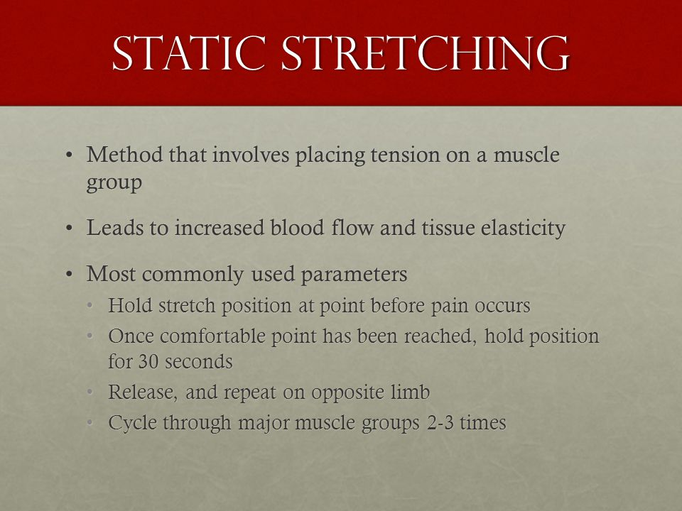 Static stretching Method that involves placing tension on a muscle groupMethod that involves placing tension on a muscle group Leads to increased blood flow and tissue elasticityLeads to increased blood flow and tissue elasticity Most commonly used parametersMost commonly used parameters Hold stretch position at point before pain occursHold stretch position at point before pain occurs Once comfortable point has been reached, hold position for 30 secondsOnce comfortable point has been reached, hold position for 30 seconds Release, and repeat on opposite limbRelease, and repeat on opposite limb Cycle through major muscle groups 2-3 timesCycle through major muscle groups 2-3 times