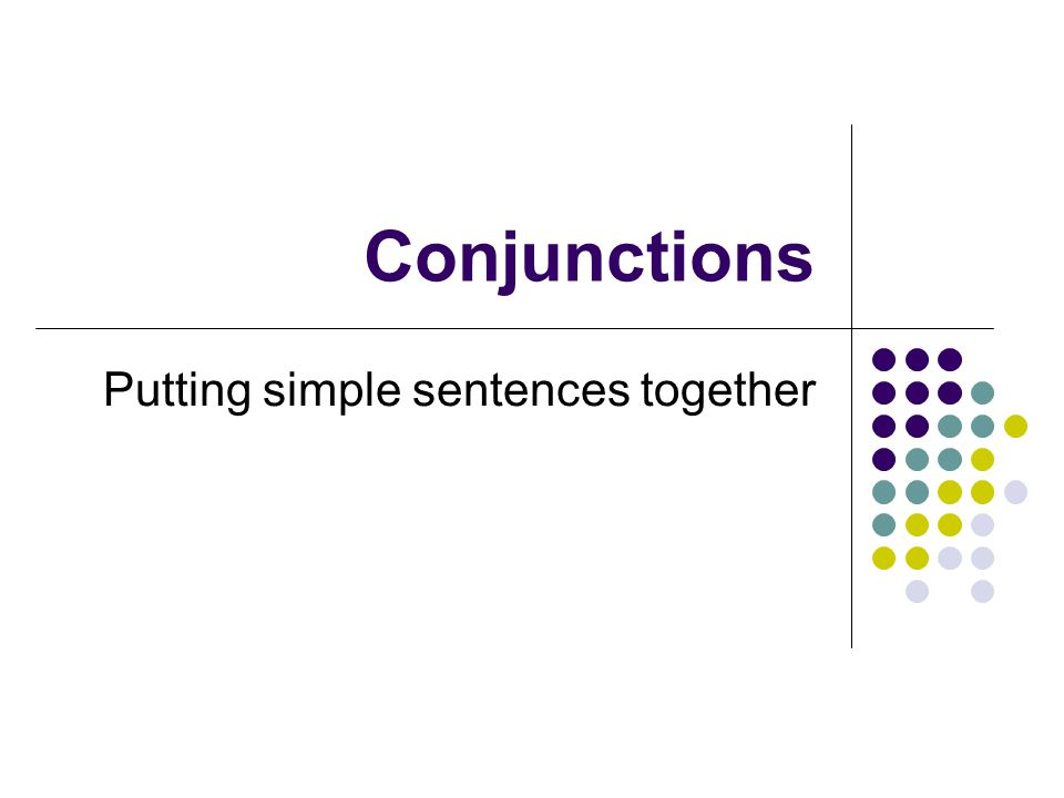 Conjunctions Putting simple sentences together