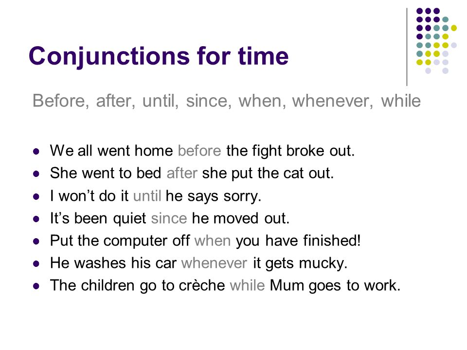 Conjunctions for time Before, after, until, since, when, whenever, while We all went home before the fight broke out.