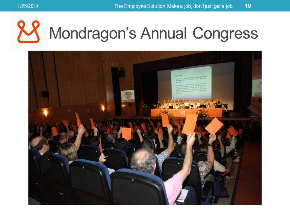 Mondragons Annual Congress 1/25/2014The Employee Solution: Make a job, don t just get a job. 19