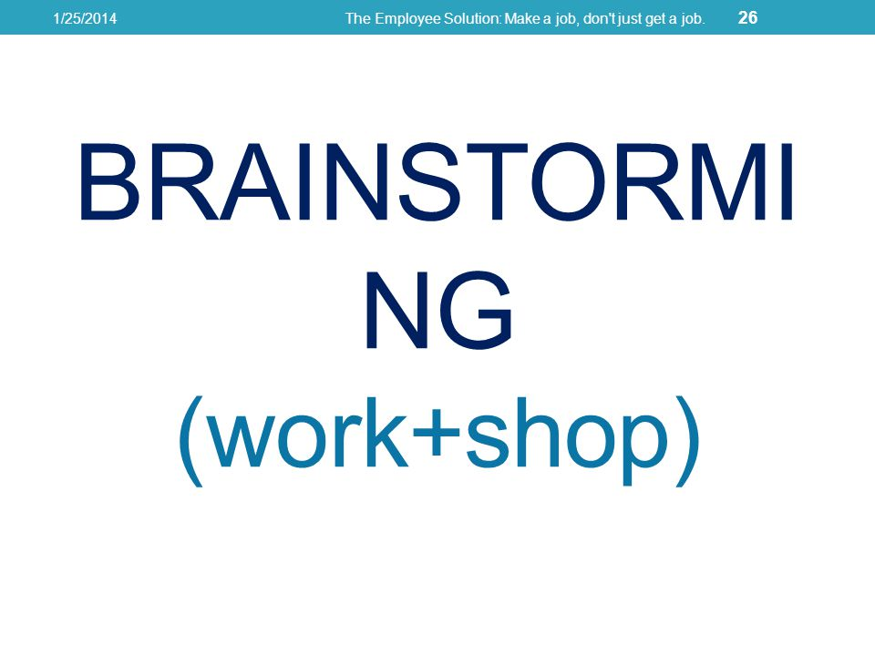 BRAINSTORMI NG (work+shop) 1/25/2014The Employee Solution: Make a job, don t just get a job. 26