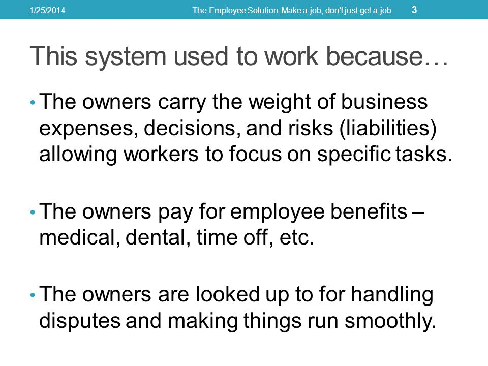 This system used to work because… The owners carry the weight of business expenses, decisions, and risks (liabilities) allowing workers to focus on specific tasks.