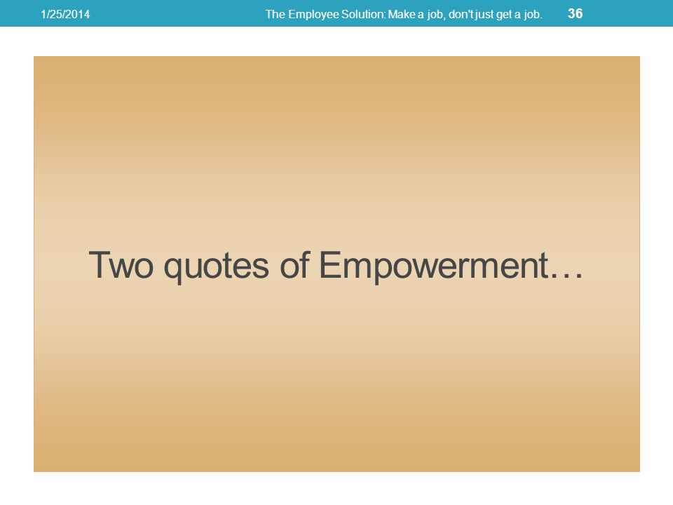 Two quotes of Empowerment… 1/25/2014The Employee Solution: Make a job, don t just get a job. 36
