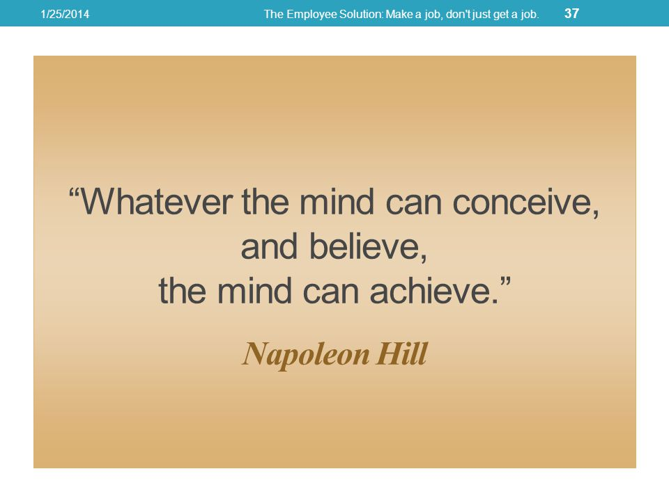 Whatever the mind can conceive, and believe, the mind can achieve.