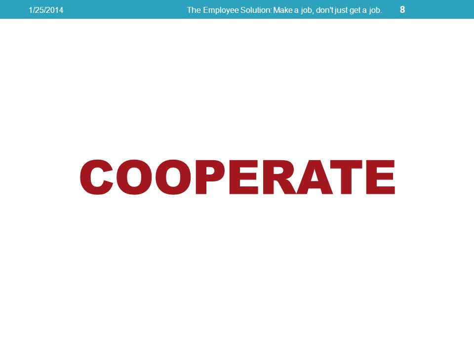 COOPERATE 1/25/2014The Employee Solution: Make a job, don t just get a job. 8