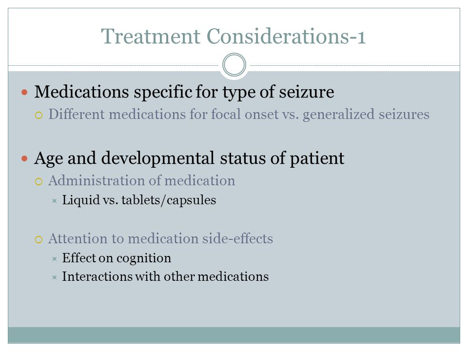 Treatment Considerations-1 Medications specific for type of seizure Different medications for focal onset vs. generalized seizures Age and development