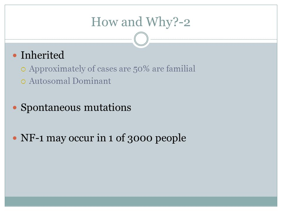 How and Why?-2 Inherited Approximately of cases are 50% are familial Autosomal Dominant Spontaneous mutations NF-1 may occur in 1 of 3000 people