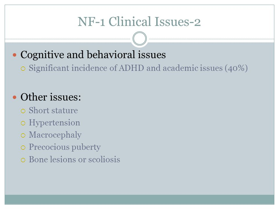 NF-1 Clinical Issues-2 Cognitive and behavioral issues Significant incidence of ADHD and academic issues (40%) Other issues: Short stature Hypertensio