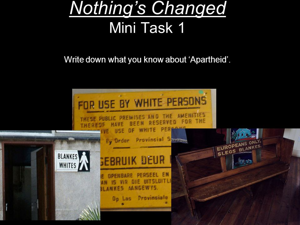Nothings Changed Mini Task 1 Write down what you know about Apartheid.