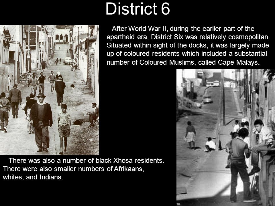District 6 After World War II, during the earlier part of the apartheid era, District Six was relatively cosmopolitan. Situated within sight of the do