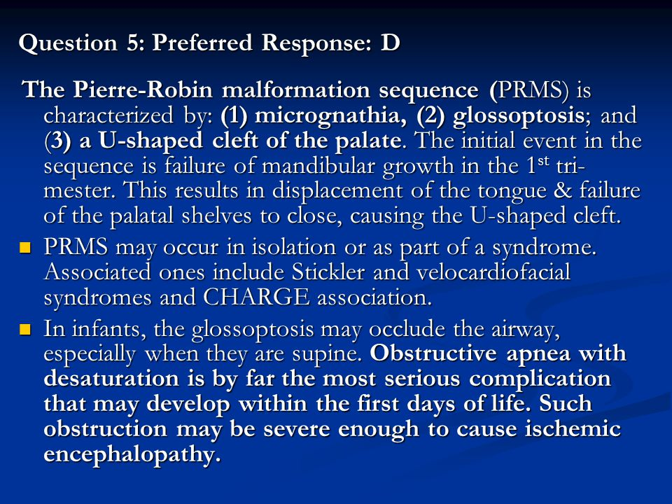 Question 5: Preferred Response: D The Pierre-Robin malformation sequence (PRMS) is characterized by: (1) micrognathia, (2) glossoptosis; and (3) a U-s