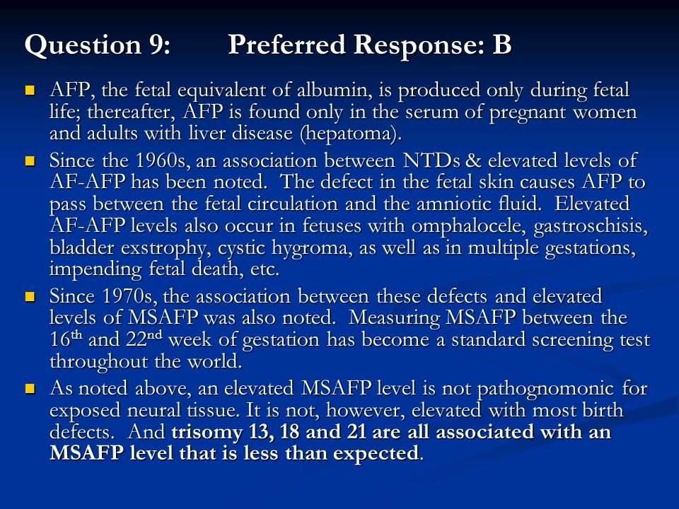 Question 9: Preferred Response: B AFP, the fetal equivalent of albumin, is produced only during fetal life; thereafter, AFP is found only in the serum