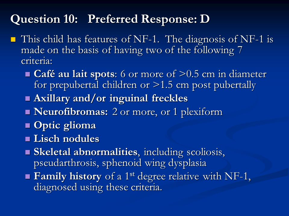 Question 10: Preferred Response: D This child has features of NF-1. The diagnosis of NF-1 is made on the basis of having two of the following 7 criter