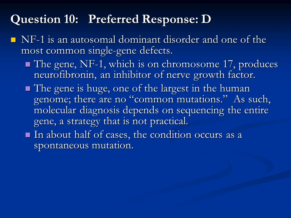 Question 10: Preferred Response: D NF-1 is an autosomal dominant disorder and one of the most common single-gene defects. NF-1 is an autosomal dominan