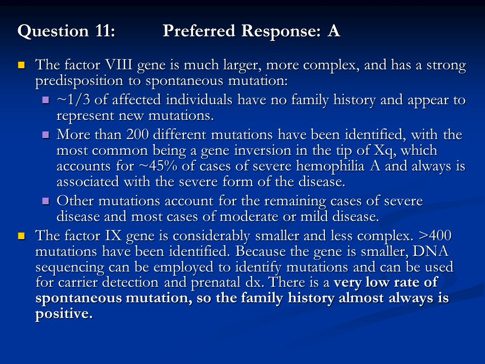Question 11:Preferred Response: A The factor VIII gene is much larger, more complex, and has a strong predisposition to spontaneous mutation: The fact