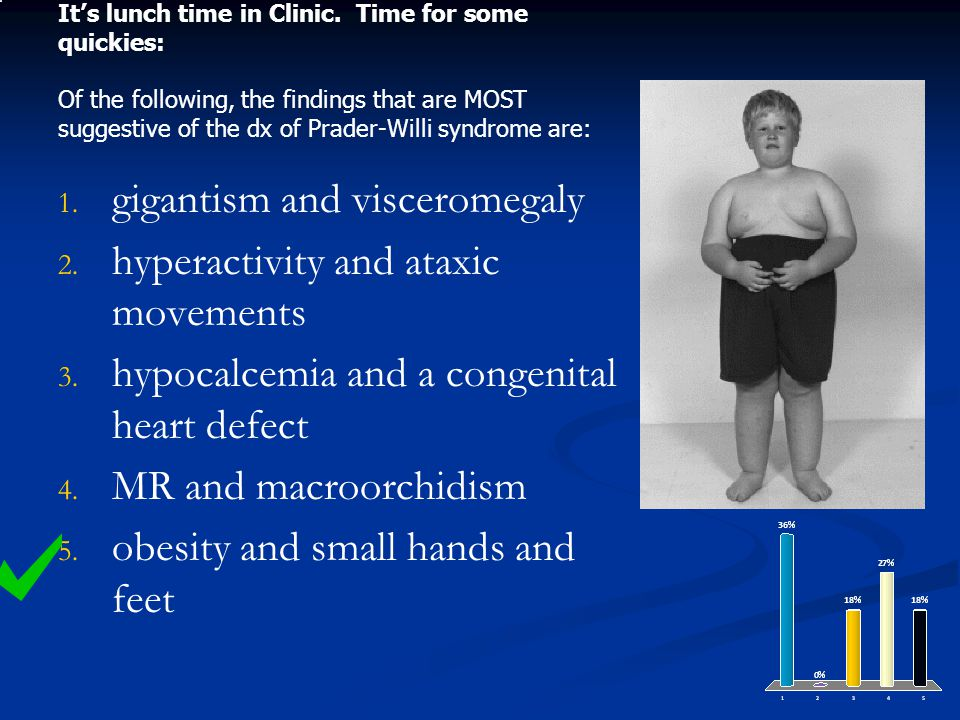 Its lunch time in Clinic. Time for some quickies: Of the following, the findings that are MOST suggestive of the dx of Prader-Willi syndrome are: 1. 1
