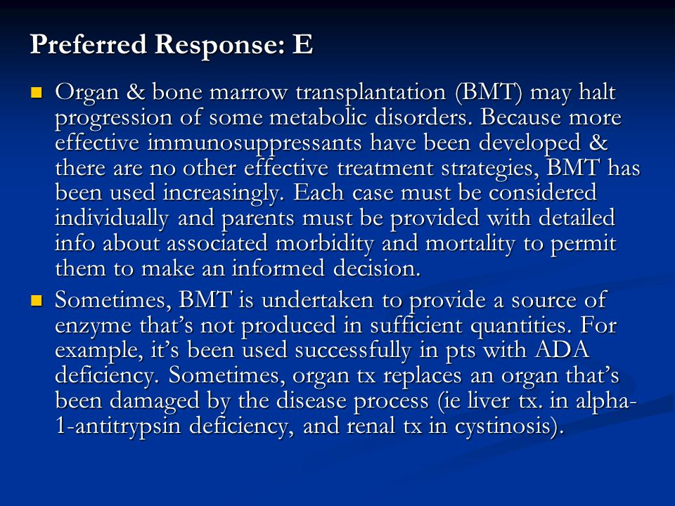Preferred Response: E Organ & bone marrow transplantation (BMT) may halt progression of some metabolic disorders. Because more effective immunosuppres