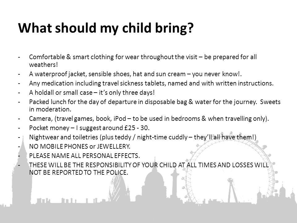 What should my child bring? -Comfortable & smart clothing for wear throughout the visit – be prepared for all weathers! -A waterproof jacket, sensible
