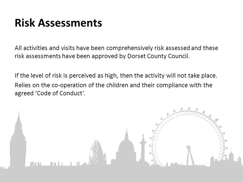 Risk Assessments All activities and visits have been comprehensively risk assessed and these risk assessments have been approved by Dorset County Council.