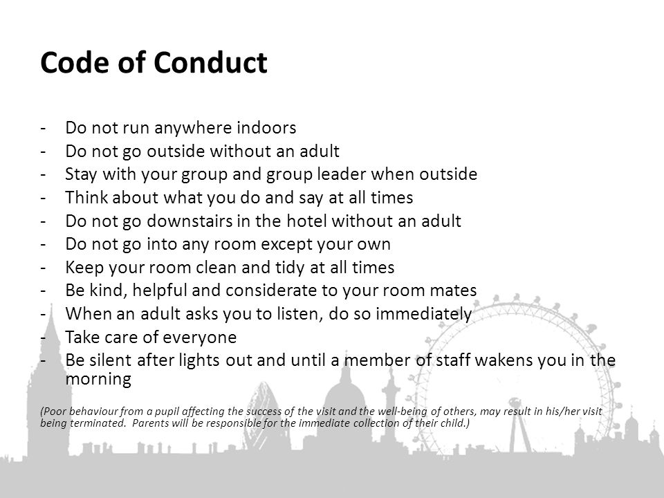 Code of Conduct -Do not run anywhere indoors -Do not go outside without an adult -Stay with your group and group leader when outside -Think about what you do and say at all times -Do not go downstairs in the hotel without an adult -Do not go into any room except your own -Keep your room clean and tidy at all times -Be kind, helpful and considerate to your room mates -When an adult asks you to listen, do so immediately -Take care of everyone -Be silent after lights out and until a member of staff wakens you in the morning (Poor behaviour from a pupil affecting the success of the visit and the well-being of others, may result in his/her visit being terminated.