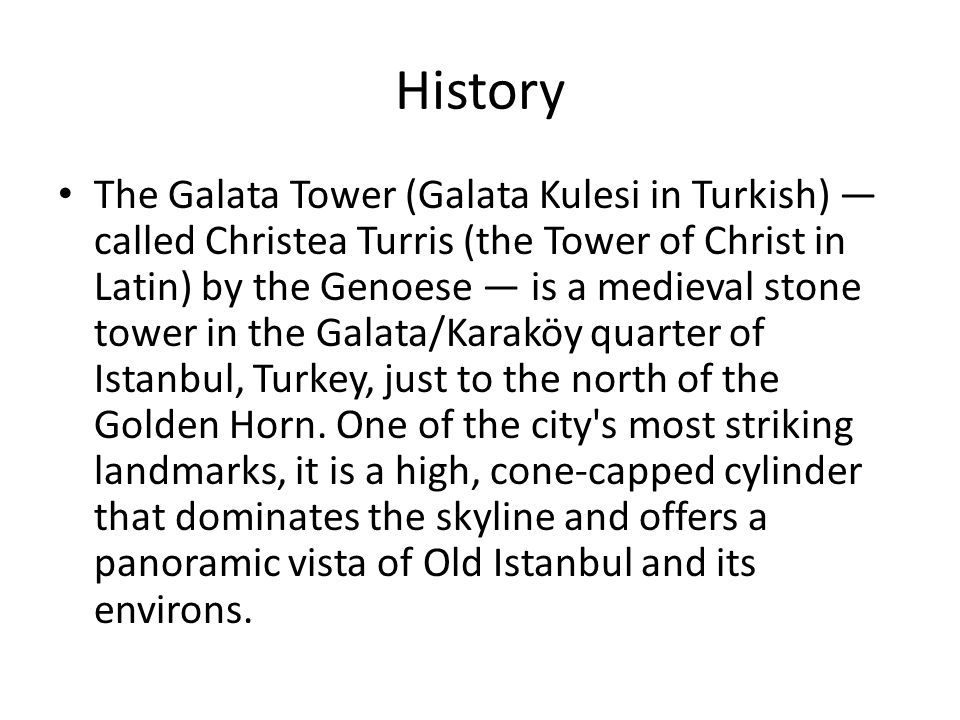 History The Galata Tower (Galata Kulesi in Turkish) called Christea Turris (the Tower of Christ in Latin) by the Genoese is a medieval stone tower in the Galata/Karaköy quarter of Istanbul, Turkey, just to the north of the Golden Horn.