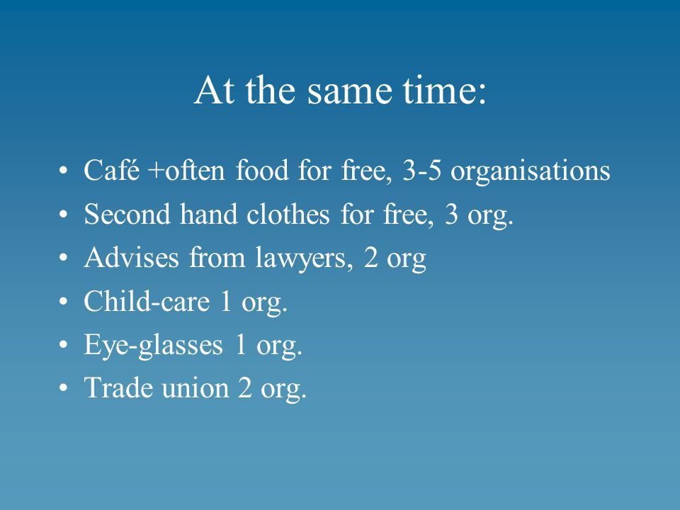 At the same time: Café +often food for free, 3-5 organisations Second hand clothes for free, 3 org.