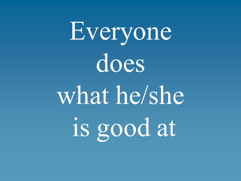 Everyone does what he/she is good at