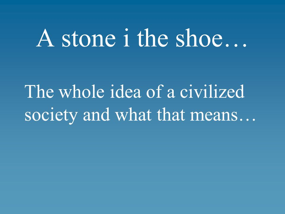 A stone i the shoe… The whole idea of a civilized society and what that means…