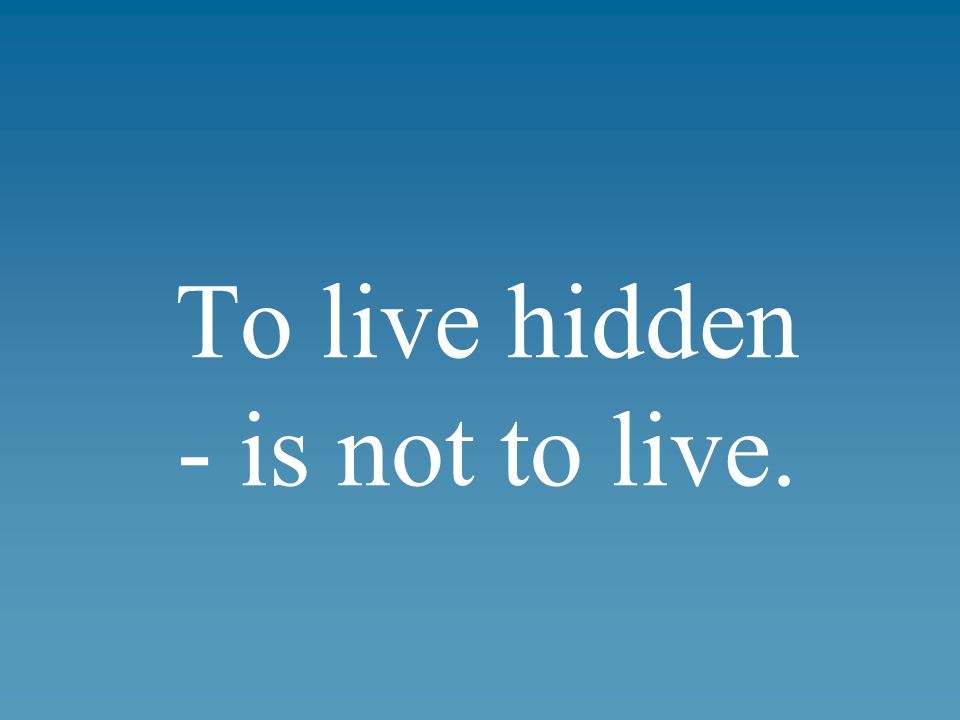 To live hidden - is not to live.