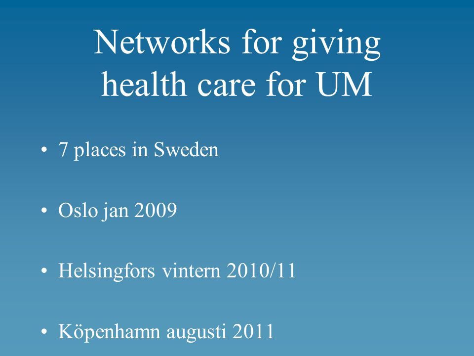 Networks for giving health care for UM 7 places in Sweden Oslo jan 2009 Helsingfors vintern 2010/11 Köpenhamn augusti 2011