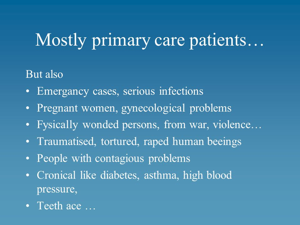 Mostly primary care patients… But also Emergancy cases, serious infections Pregnant women, gynecological problems Fysically wonded persons, from war, violence… Traumatised, tortured, raped human beeings People with contagious problems Cronical like diabetes, asthma, high blood pressure, Teeth ace …