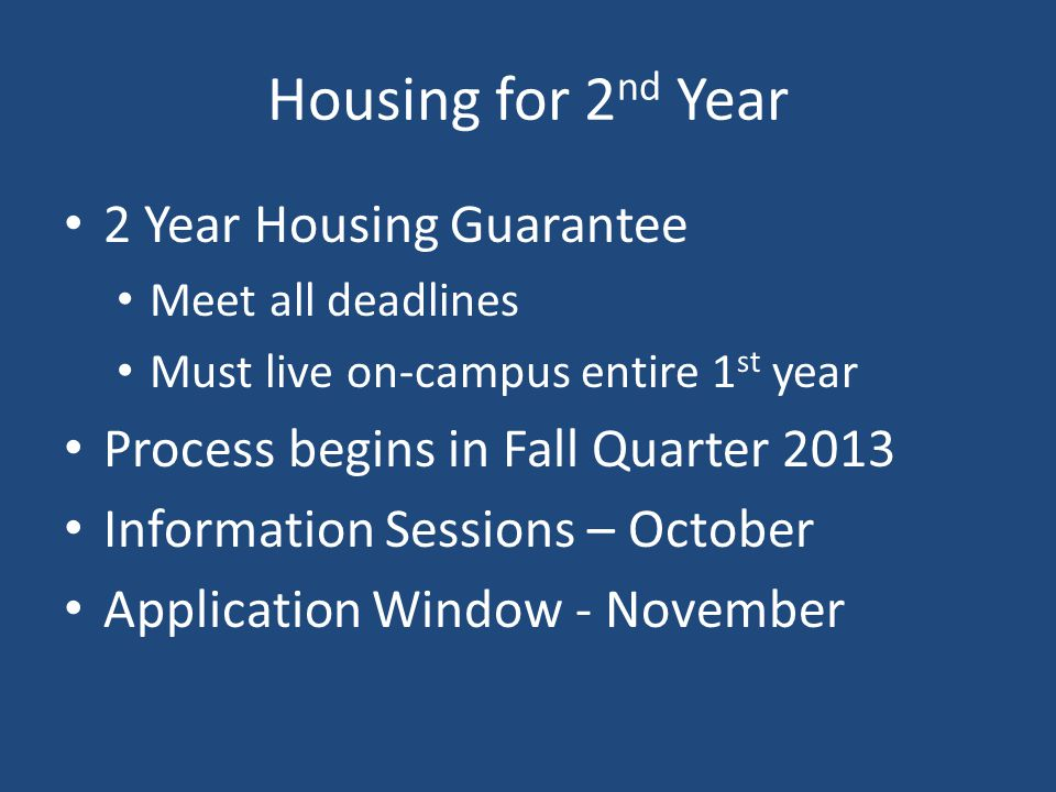 Housing for 2 nd Year 2 Year Housing Guarantee Meet all deadlines Must live on-campus entire 1 st year Process begins in Fall Quarter 2013 Information