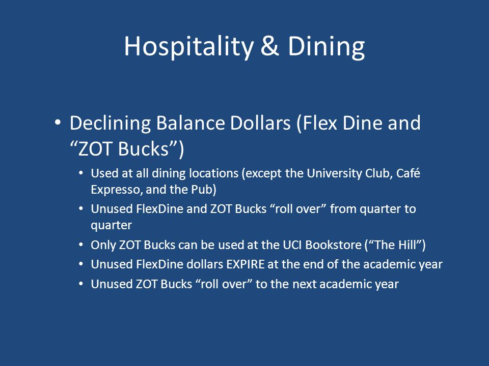 Hospitality & Dining Declining Balance Dollars (Flex Dine and ZOT Bucks) Used at all dining locations (except the University Club, Café Expresso, and