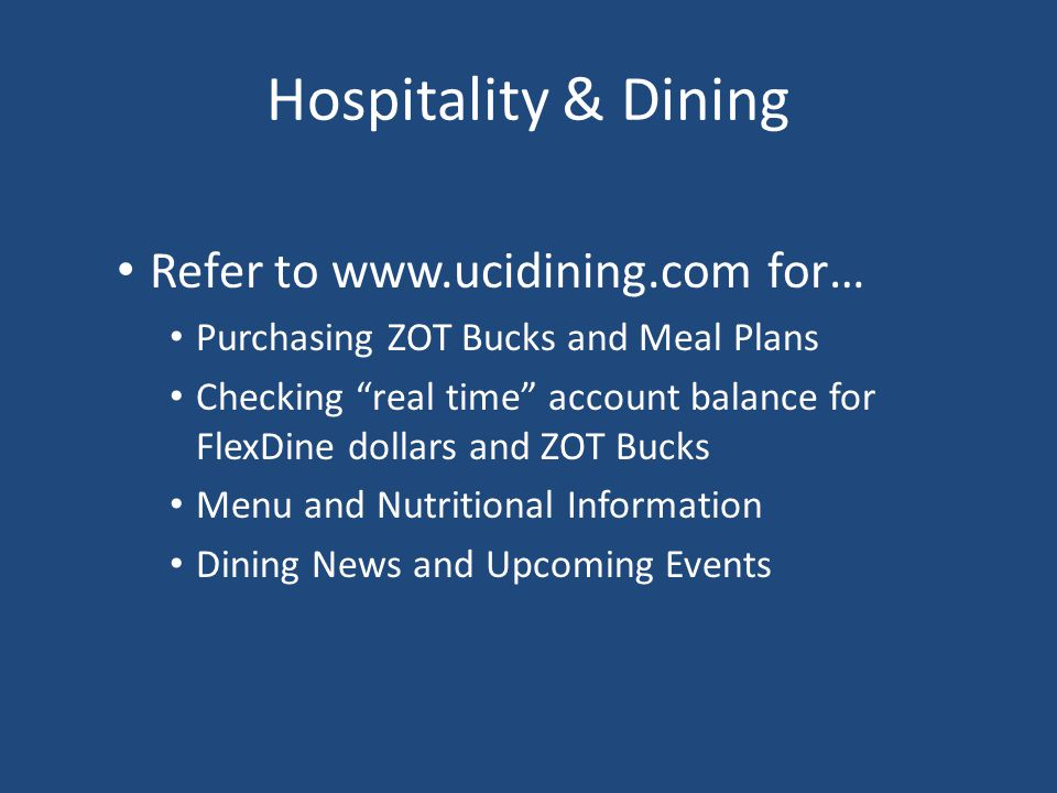 Hospitality & Dining Refer to www.ucidining.com for… Purchasing ZOT Bucks and Meal Plans Checking real time account balance for FlexDine dollars and Z