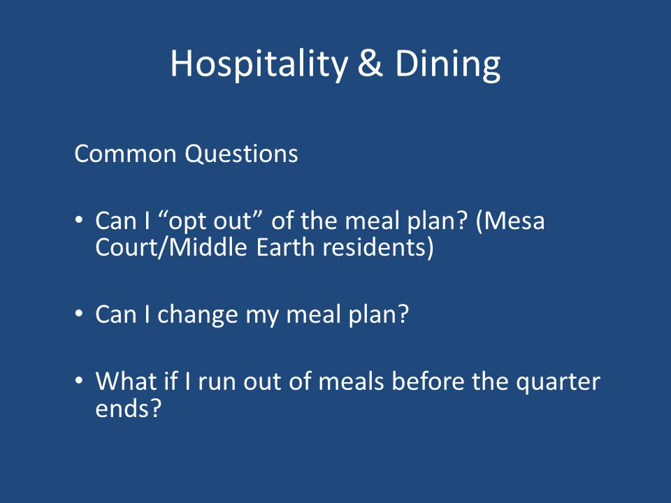 Hospitality & Dining Common Questions Can I opt out of the meal plan? (Mesa Court/Middle Earth residents) Can I change my meal plan? What if I run out
