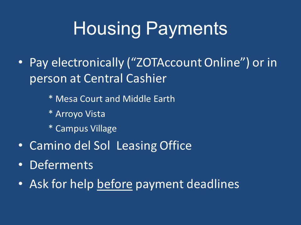 Housing Payments Pay electronically (ZOTAccount Online) or in person at Central Cashier * Mesa Court and Middle Earth * Arroyo Vista * Campus Village