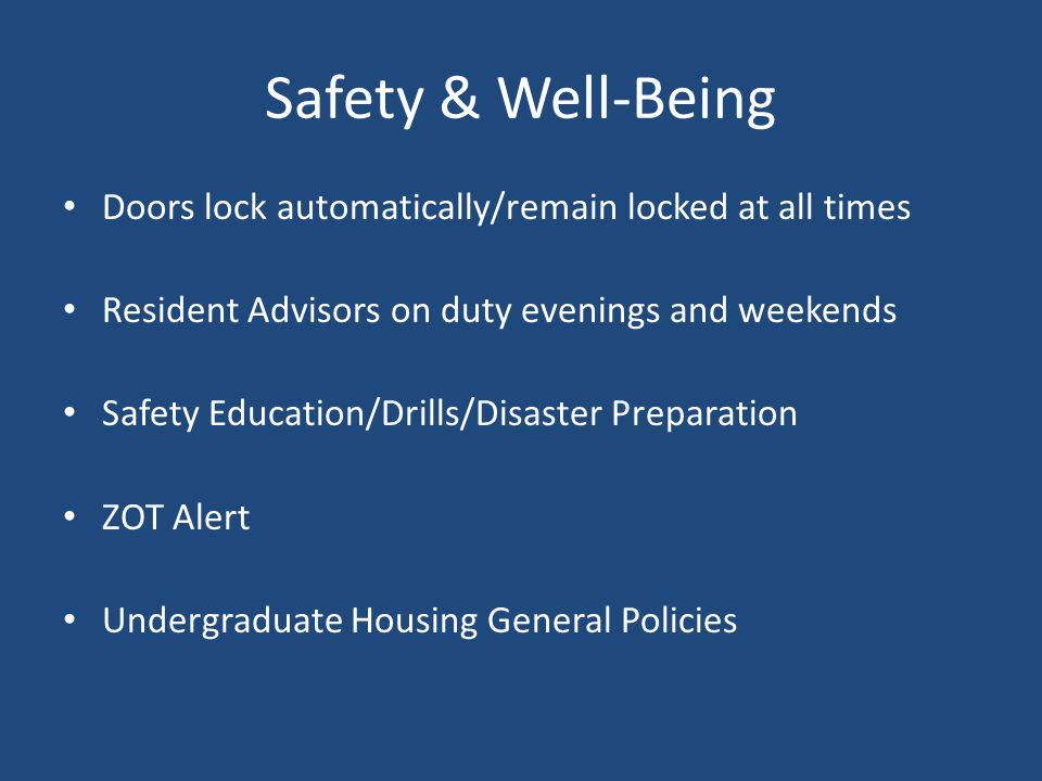 Safety & Well-Being (Cont.) Safety and well-being …includes emotional and mental health First year at college : both exciting and overwhelming at times: Adjusting to a new environment and new culture Academic demands /expectations Relationship challenges If you are feeling anxious or unsure in any way… Resources: Residence Life Staff Counseling Center http://www.wellness.uci.edu/students/students.html