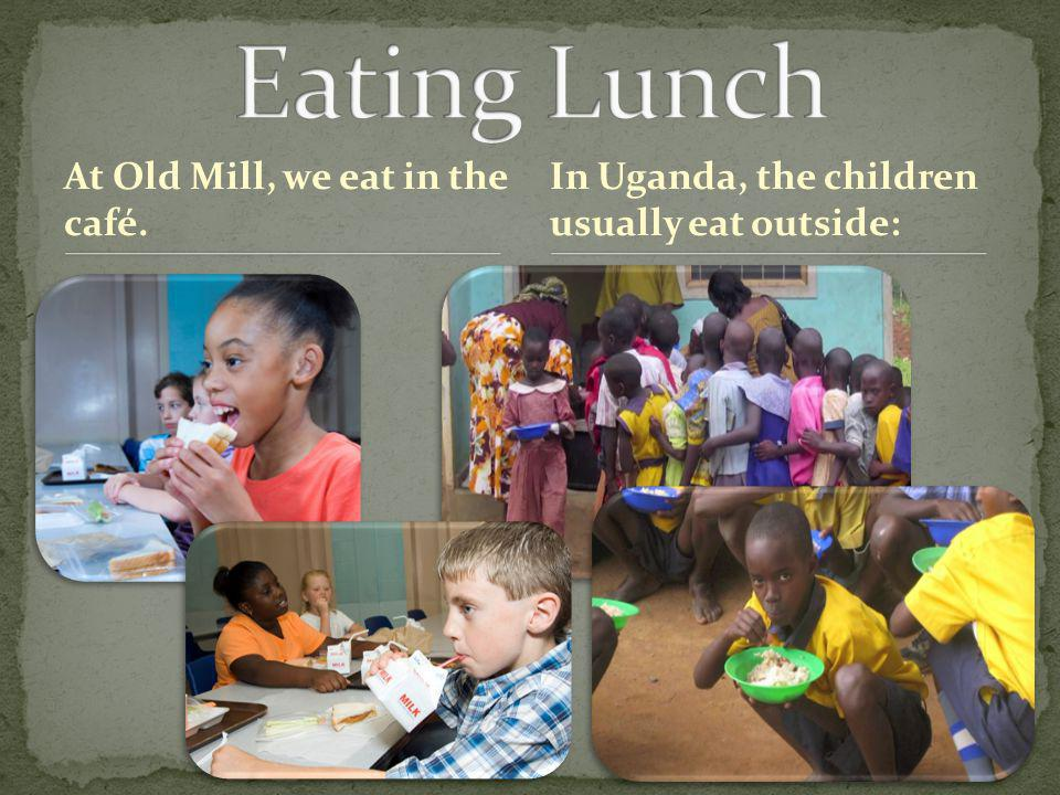 At Old Mill, we eat in the café. In Uganda, the children usually eat outside: