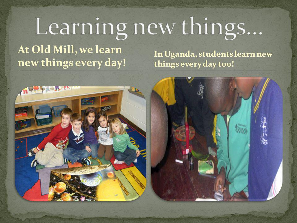 At Old Mill, we learn new things every day! In Uganda, students learn new things every day too!