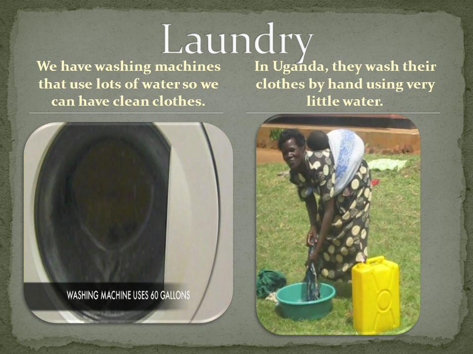 We have washing machines that use lots of water so we can have clean clothes.