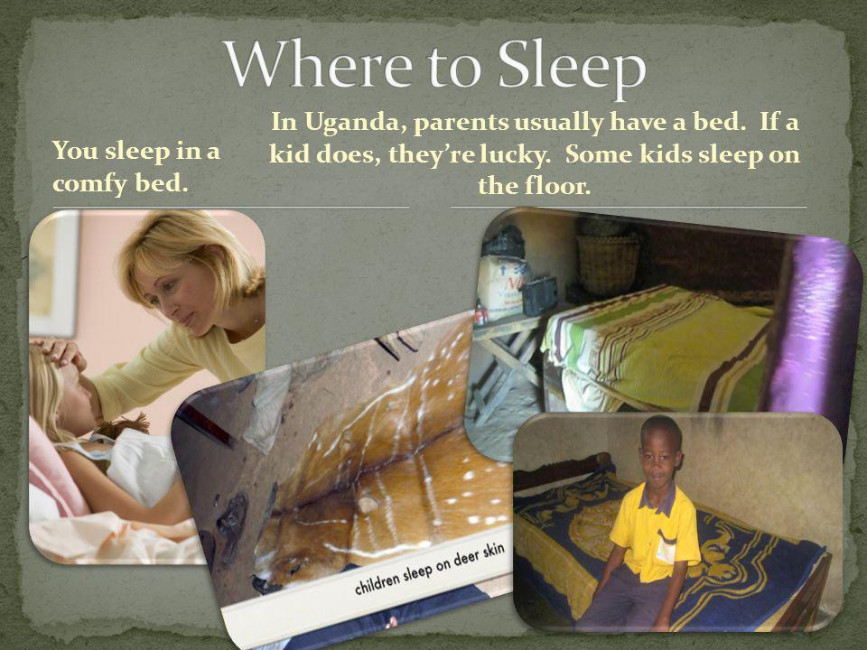 You sleep in a comfy bed. In Uganda, parents usually have a bed.