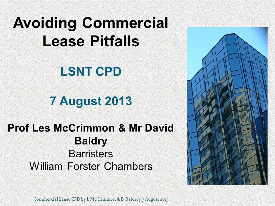 Avoiding Commercial Lease Pitfalls LSNT CPD 7 August 2013 Prof Les McCrimmon & Mr David Baldry Barristers William Forster Chambers Commercial Lease CPD by L McCrimmon & D Baldrey 7 August 2013