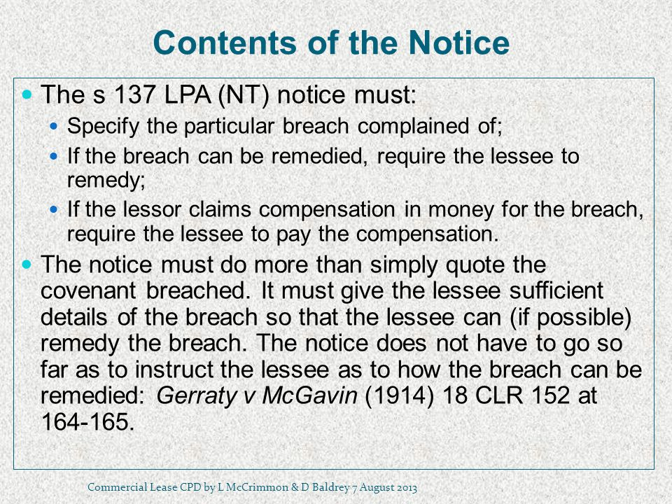 Contents of the Notice The s 137 LPA (NT) notice must: Specify the particular breach complained of; If the breach can be remedied, require the lessee to remedy; If the lessor claims compensation in money for the breach, require the lessee to pay the compensation.