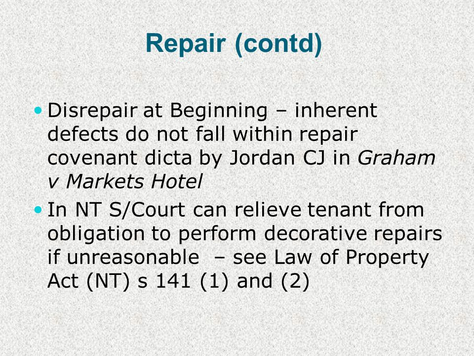 Repair (contd) Disrepair at Beginning – inherent defects do not fall within repair covenant dicta by Jordan CJ in Graham v Markets Hotel In NT S/Court can relieve tenant from obligation to perform decorative repairs if unreasonable – see Law of Property Act (NT) s 141 (1) and (2)