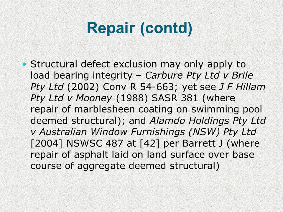 Repair (contd) Structural defect exclusion may only apply to load bearing integrity – Carbure Pty Ltd v Brile Pty Ltd (2002) Conv R 54-663; yet see J F Hillam Pty Ltd v Mooney (1988) SASR 381 (where repair of marblesheen coating on swimming pool deemed structural); and Alamdo Holdings Pty Ltd v Australian Window Furnishings (NSW) Pty Ltd [2004] NSWSC 487 at [42] per Barrett J (where repair of asphalt laid on land surface over base course of aggregate deemed structural)