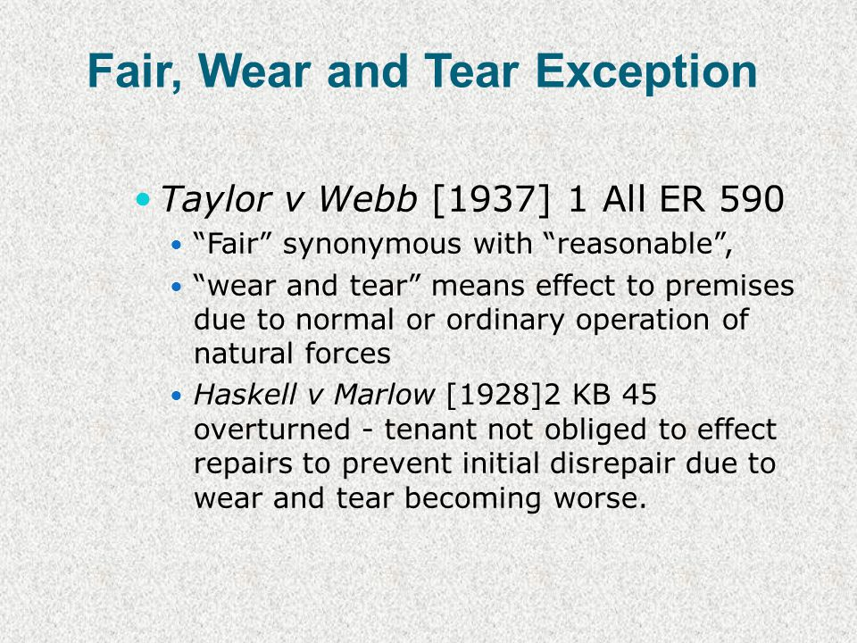 Fair, Wear and Tear Exception Taylor v Webb [1937] 1 All ER 590 Fair synonymous with reasonable, wear and tear means effect to premises due to normal or ordinary operation of natural forces Haskell v Marlow [1928]2 KB 45 overturned - tenant not obliged to effect repairs to prevent initial disrepair due to wear and tear becoming worse.